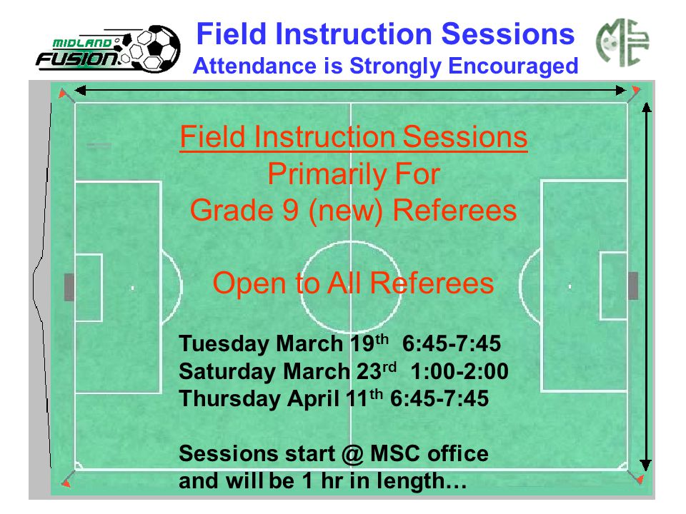 Field Instruction Sessions Primarily For Grade 9 (new) Referees Open to All Referees Tuesday March 19 th 6:45-7:45 Saturday March 23 rd 1:00-2:00 Thur