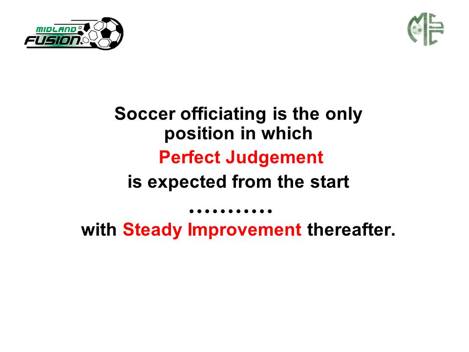 Soccer officiating is the only position in which Perfect Judgement is expected from the start with Steady Improvement thereafter.