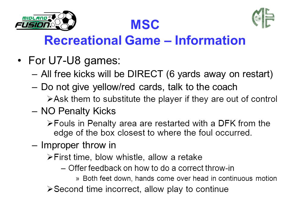 MSC Recreational Game – Information For U7-U8 games: –All free kicks will be DIRECT (6 yards away on restart) –Do not give yellow/red cards, talk to the coach  Ask them to substitute the player if they are out of control –NO Penalty Kicks  Fouls in Penalty area are restarted with a DFK from the edge of the box closest to where the foul occurred.