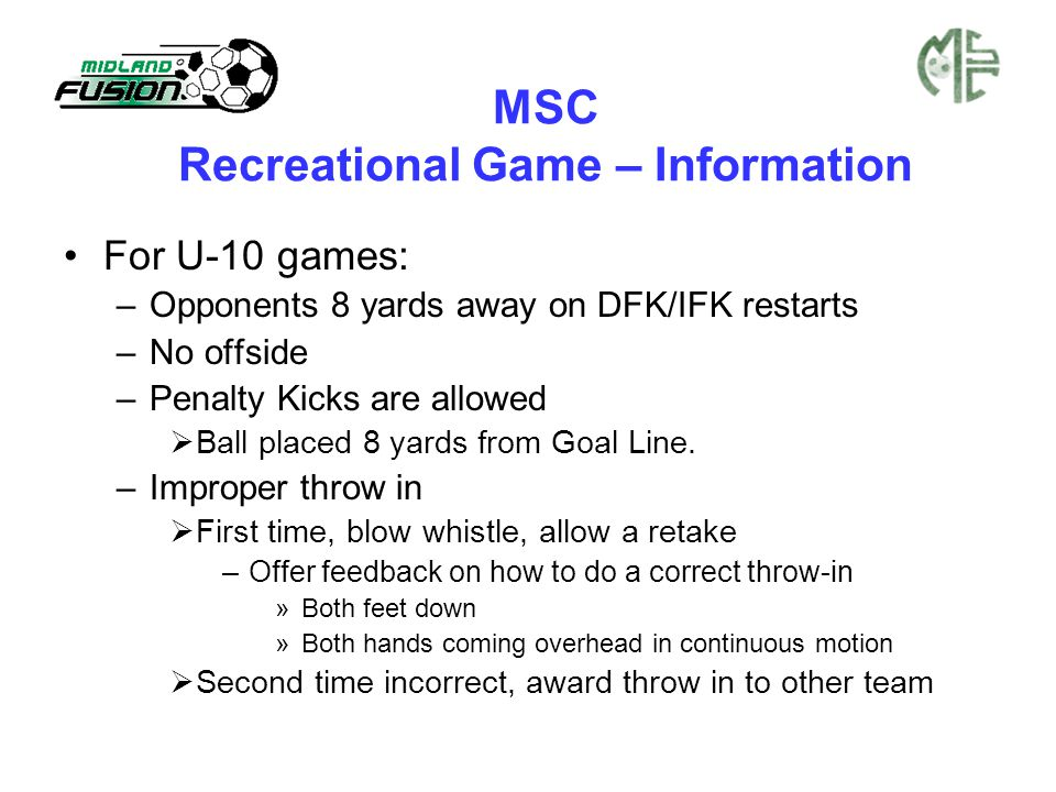 MSC Recreational Game – Information For U-10 games: –Opponents 8 yards away on DFK/IFK restarts –No offside –Penalty Kicks are allowed  Ball placed 8 yards from Goal Line.