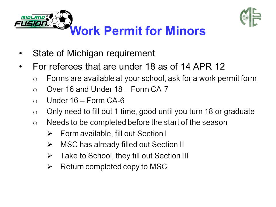 Work Permit for Minors State of Michigan requirement For referees that are under 18 as of 14 APR 12 o Forms are available at your school, ask for a work permit form o Over 16 and Under 18 – Form CA-7 o Under 16 – Form CA-6 o Only need to fill out 1 time, good until you turn 18 or graduate o Needs to be completed before the start of the season  Form available, fill out Section I  MSC has already filled out Section II  Take to School, they fill out Section III  Return completed copy to MSC.