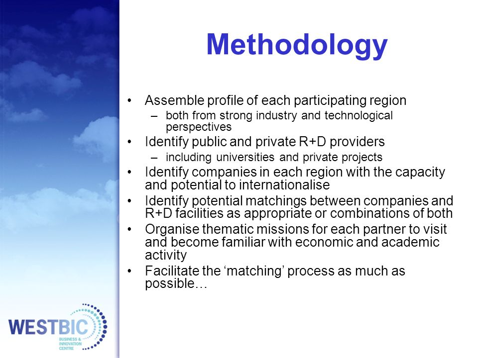 Methodology Assemble profile of each participating region –both from strong industry and technological perspectives Identify public and private R+D providers –including universities and private projects Identify companies in each region with the capacity and potential to internationalise Identify potential matchings between companies and R+D facilities as appropriate or combinations of both Organise thematic missions for each partner to visit and become familiar with economic and academic activity Facilitate the 'matching' process as much as possible…