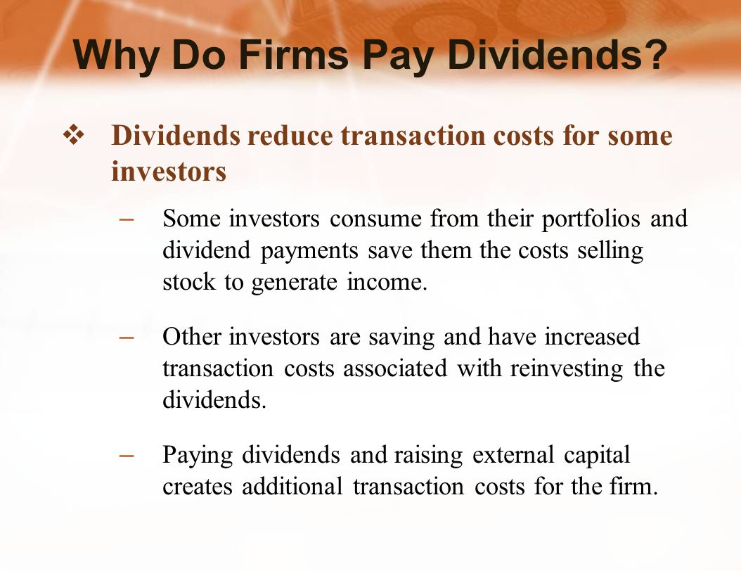  Dividends reduce transaction costs for some investors –Some investors consume from their portfolios and dividend payments save them the costs sellin