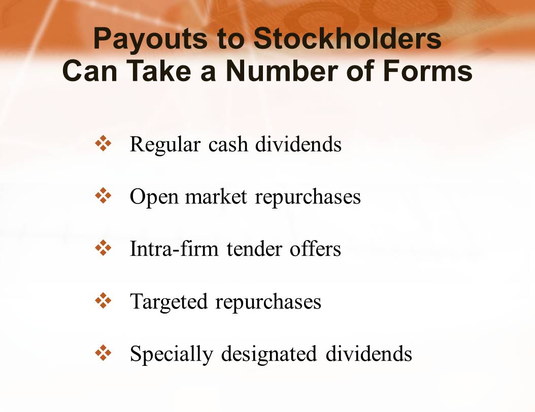 Payouts to Stockholders Can Take a Number of Forms  Regular cash dividends  Open market repurchases  Intra-firm tender offers  Targeted repurchases  Specially designated dividends