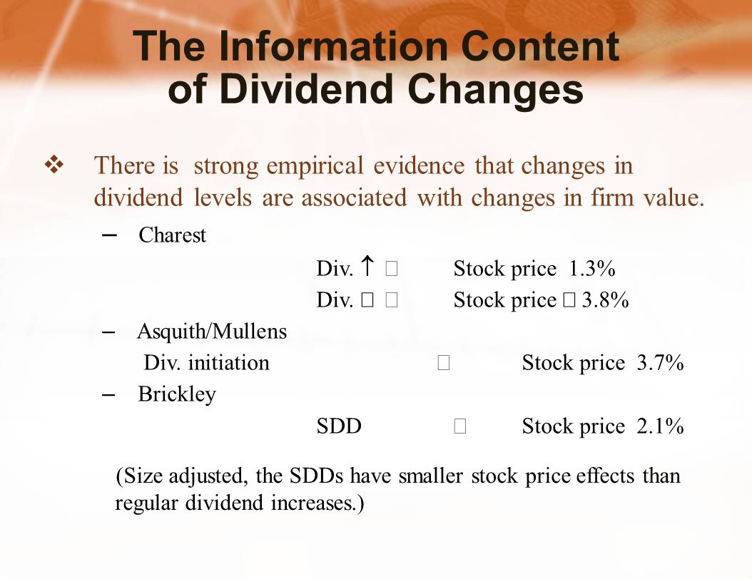 The Information Content of Dividend Changes  There is strong empirical evidence that changes in dividend levels are associated with changes in firm value.