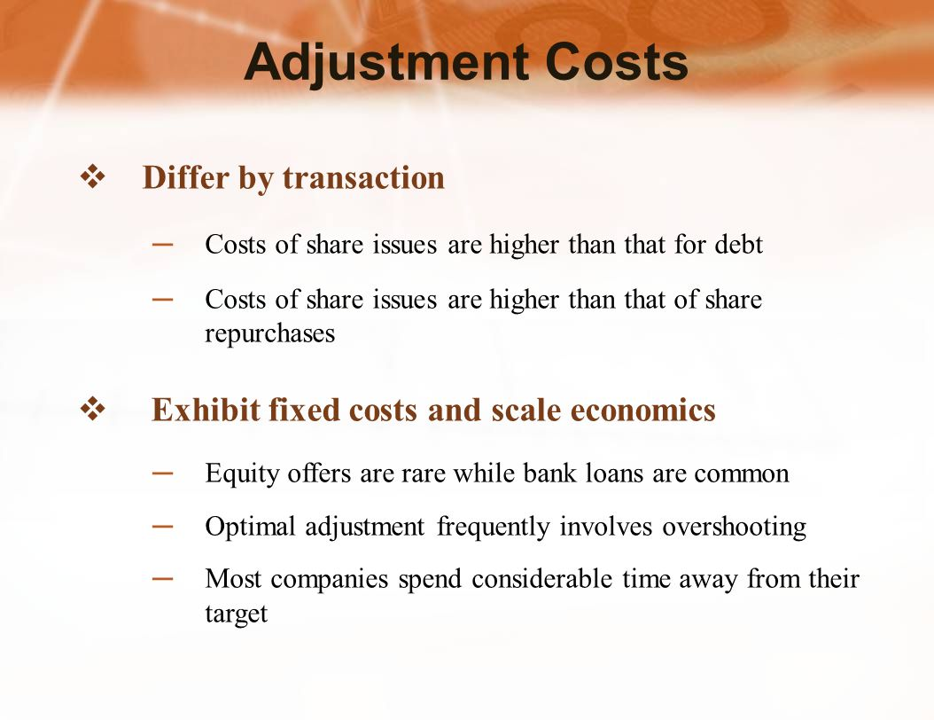 Differ by transaction ─ Costs of share issues are higher than that for debt ─Costs of share issues are higher than that of share repurchases  Exhibit fixed costs and scale economics ─Equity offers are rare while bank loans are common ─Optimal adjustment frequently involves overshooting ─Most companies spend considerable time away from their target Adjustment Costs