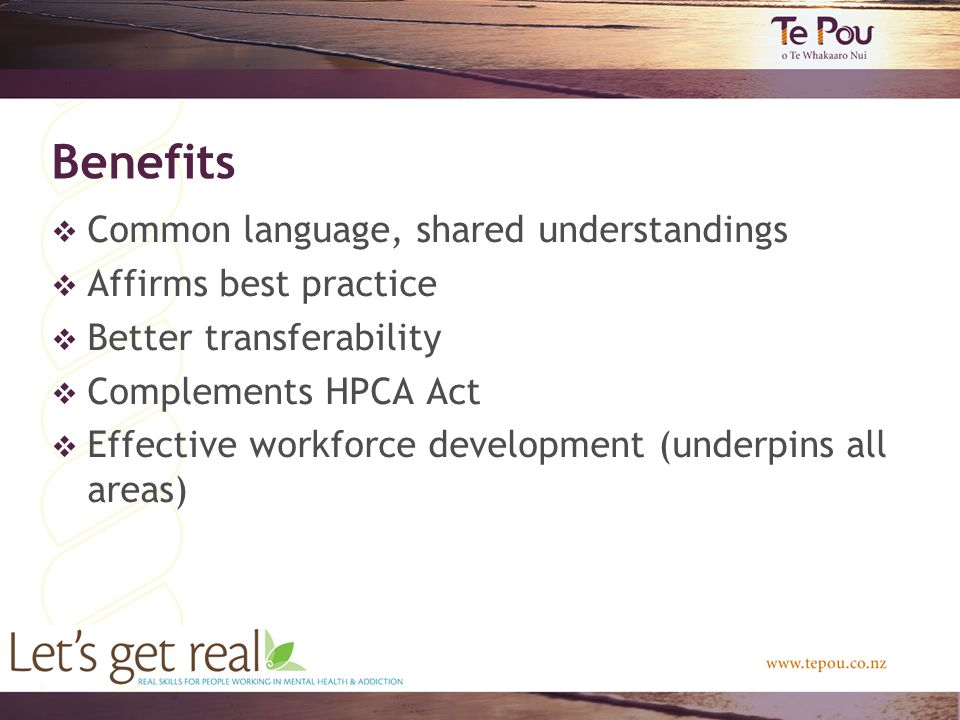 Benefits  Common language, shared understandings  Affirms best practice  Better transferability  Complements HPCA Act  Effective workforce development (underpins all areas)
