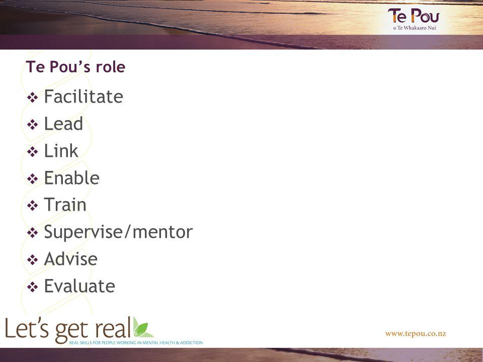 Te Pou's role  Facilitate  Lead  Link  Enable  Train  Supervise/mentor  Advise  Evaluate