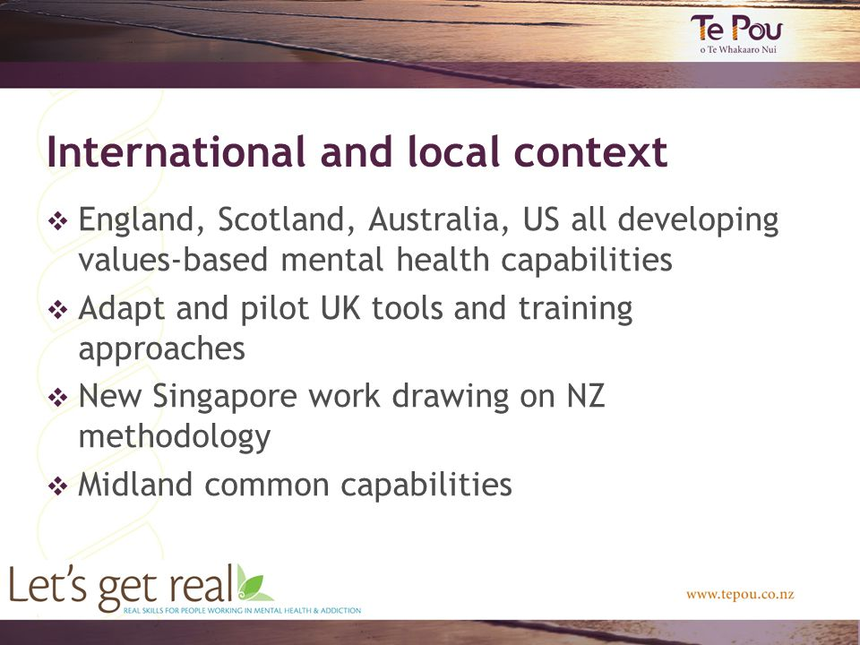 International and local context  England, Scotland, Australia, US all developing values-based mental health capabilities  Adapt and pilot UK tools and training approaches  New Singapore work drawing on NZ methodology  Midland common capabilities