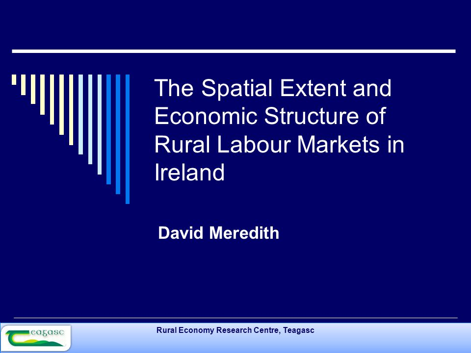 Rural Economy Research Centre, Teagasc The Spatial Extent and Economic Structure of Rural Labour Markets in Ireland David Meredith