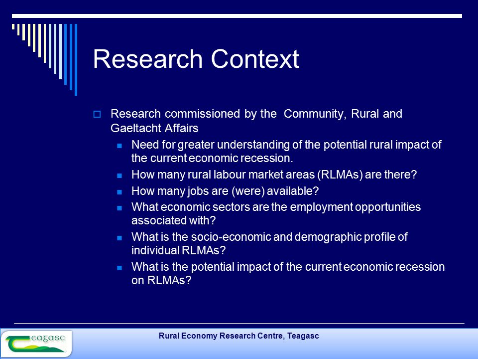 Rural Economy Research Centre, Teagasc Research Context  Research commissioned by the Community, Rural and Gaeltacht Affairs Need for greater understanding of the potential rural impact of the current economic recession.