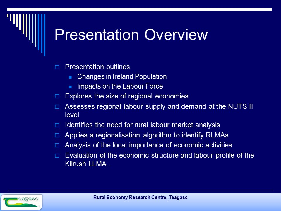 Rural Economy Research Centre, Teagasc Presentation Overview  Presentation outlines Changes in Ireland Population Impacts on the Labour Force  Explores the size of regional economies  Assesses regional labour supply and demand at the NUTS II level  Identifies the need for rural labour market analysis  Applies a regionalisation algorithm to identify RLMAs  Analysis of the local importance of economic activities  Evaluation of the economic structure and labour profile of the Kilrush LLMA.