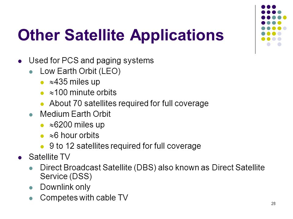 28 Other Satellite Applications Used for PCS and paging systems Low Earth Orbit (LEO)  435 miles up  100 minute orbits About 70 satellites required