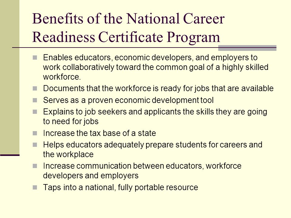 Benefits of the National Career Readiness Certificate Program Enables educators, economic developers, and employers to work collaboratively toward the