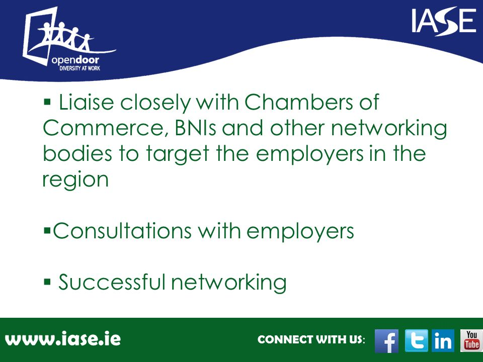 CONNECT WITH US : www.iase.ie  Liaise closely with Chambers of Commerce, BNIs and other networking bodies to target the employers in the region  Consultations with employers  Successful networking