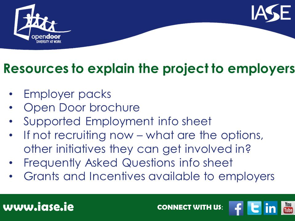 CONNECT WITH US : www.iase.ie Employer packs Open Door brochure Supported Employment info sheet If not recruiting now – what are the options, other in