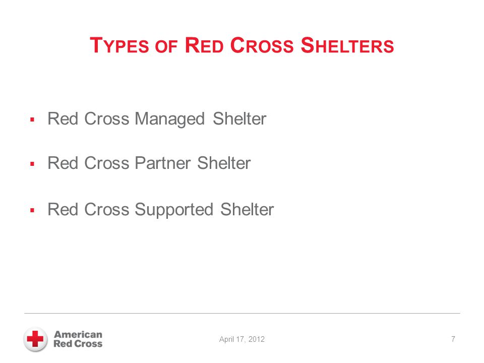 T YPES OF R ED C ROSS S HELTERS  Red Cross Managed Shelter  Red Cross Partner Shelter  Red Cross Supported Shelter 7 April 17, 2012