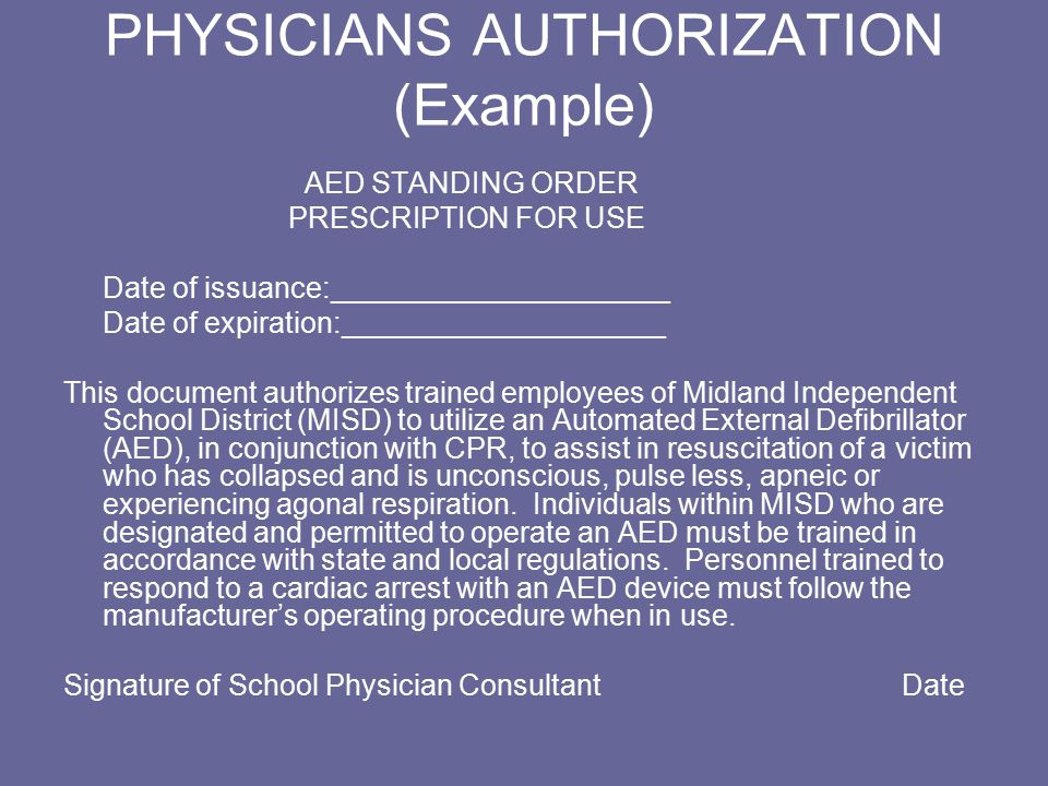 PHYSICIANS AUTHORIZATION (Example) AED STANDING ORDER PRESCRIPTION FOR USE Date of issuance:_____________________ Date of expiration:____________________ This document authorizes trained employees of Midland Independent School District (MISD) to utilize an Automated External Defibrillator (AED), in conjunction with CPR, to assist in resuscitation of a victim who has collapsed and is unconscious, pulse less, apneic or experiencing agonal respiration.