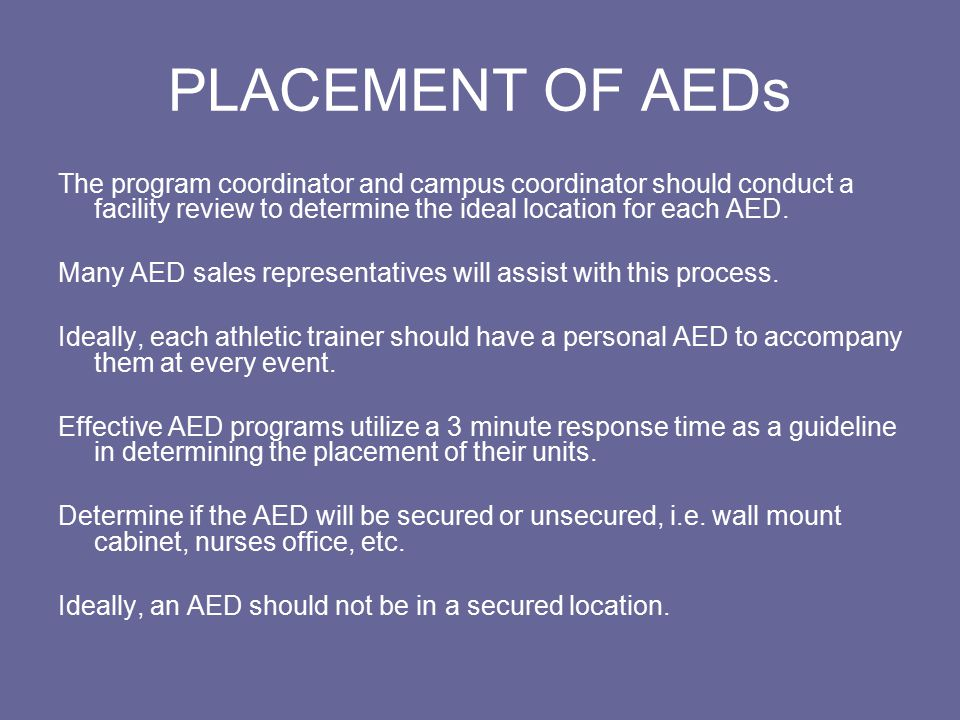 PLACEMENT OF AEDs The program coordinator and campus coordinator should conduct a facility review to determine the ideal location for each AED.