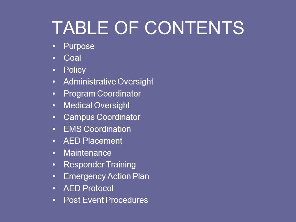 TABLE OF CONTENTS Purpose Goal Policy Administrative Oversight Program Coordinator Medical Oversight Campus Coordinator EMS Coordination AED Placement Maintenance Responder Training Emergency Action Plan AED Protocol Post Event Procedures