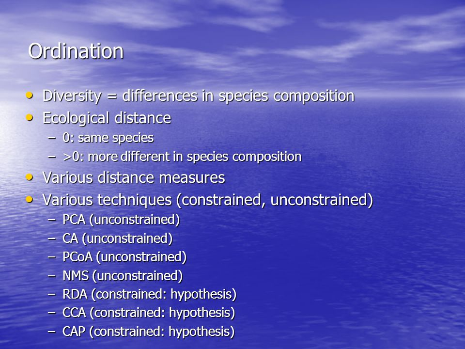 Ordination Diversity = differences in species composition Diversity = differences in species composition Ecological distance Ecological distance –0: same species –>0: more different in species composition Various distance measures Various distance measures Various techniques (constrained, unconstrained) Various techniques (constrained, unconstrained) –PCA (unconstrained) –CA (unconstrained) –PCoA (unconstrained) –NMS (unconstrained) –RDA (constrained: hypothesis) –CCA (constrained: hypothesis) –CAP (constrained: hypothesis)