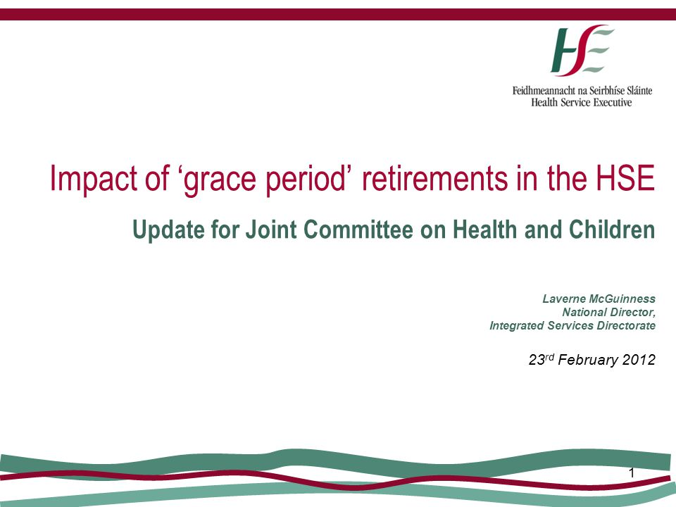 1 Impact of 'grace period' retirements in the HSE Update for Joint Committee on Health and Children Laverne McGuinness National Director, Integrated S