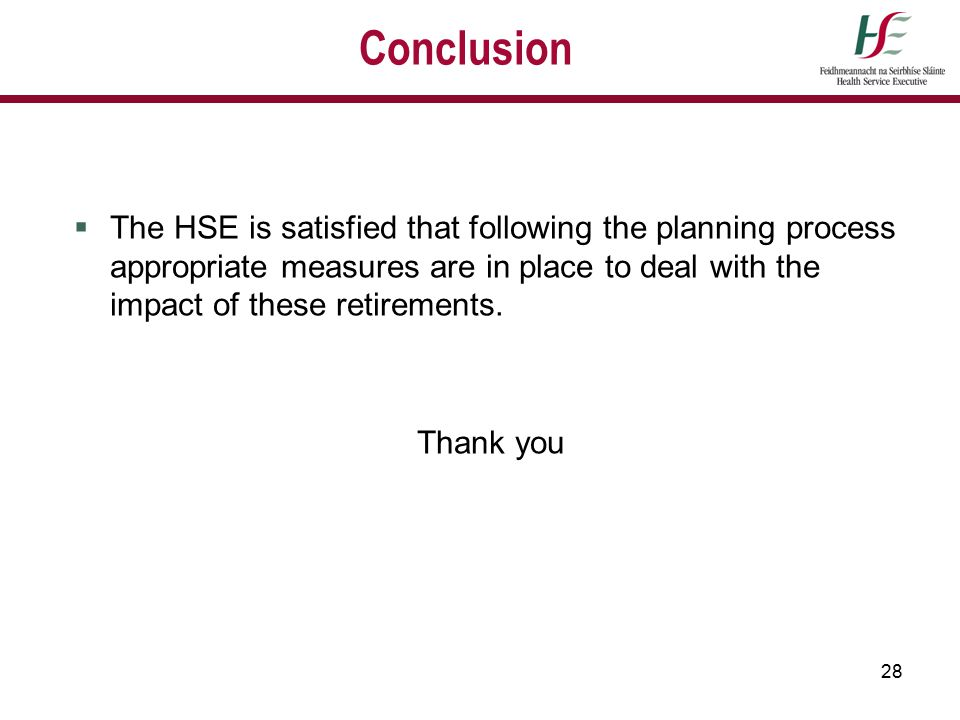 28 Conclusion  The HSE is satisfied that following the planning process appropriate measures are in place to deal with the impact of these retirement