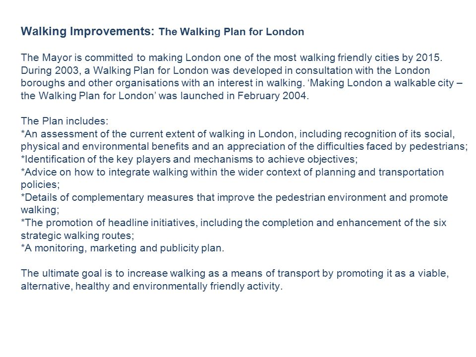 Walking Improvements: The Walking Plan for London The Mayor is committed to making London one of the most walking friendly cities by 2015.