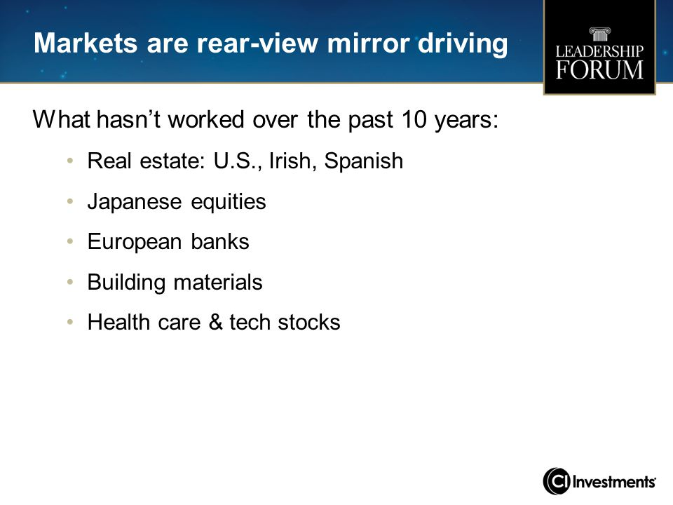 Markets are rear-view mirror driving What hasn't worked over the past 10 years: Real estate: U.S., Irish, Spanish Japanese equities European banks Bui