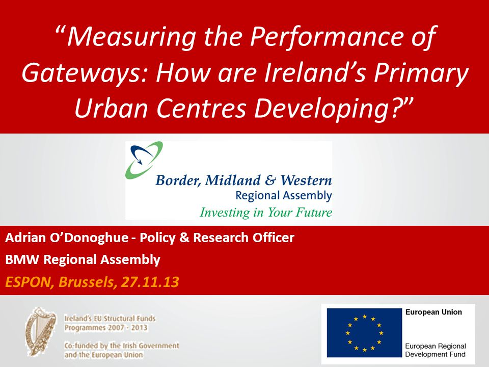 Measuring the Performance of Gateways: How are Ireland's Primary Urban Centres Developing Adrian O'Donoghue - Policy & Research Officer BMW Regional Assembly ESPON, Brussels, 27.11.13
