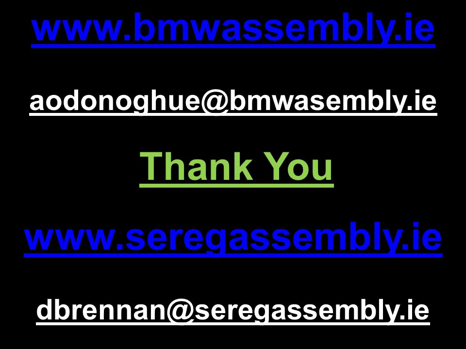www.bmwassembly.ie aodonoghue@bmwasembly.ie Thank You www.seregassembly.ie dbrennan@seregassembly.ie