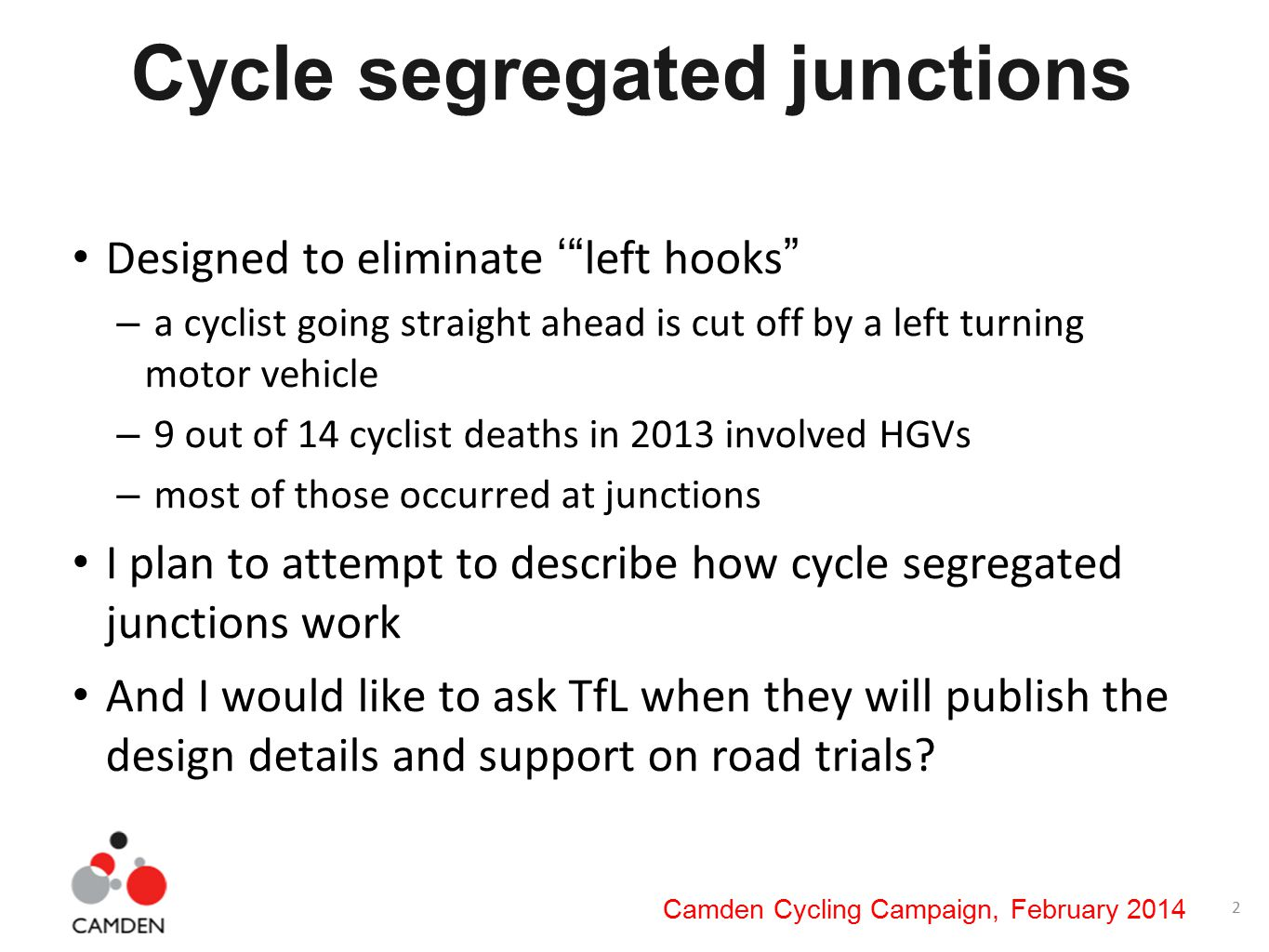 2 Camden Cycling Campaign, February 2014 Cycle segregated junctions Designed to eliminate ' left hooks – a cyclist going straight ahead is cut off by a left turning motor vehicle – 9 out of 14 cyclist deaths in 2013 involved HGVs – most of those occurred at junctions I plan to attempt to describe how cycle segregated junctions work And I would like to ask TfL when they will publish the design details and support on road trials?