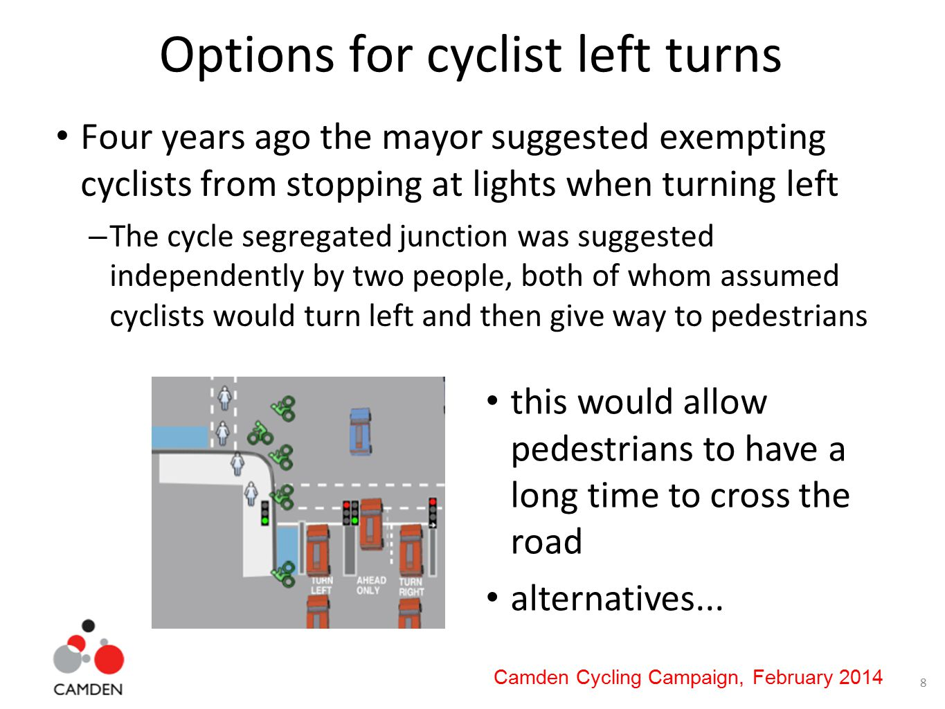8 Camden Cycling Campaign, February 2014 Options for cyclist left turns Four years ago the mayor suggested exempting cyclists from stopping at lights when turning left – The cycle segregated junction was suggested independently by two people, both of whom assumed cyclists would turn left and then give way to pedestrians this would allow pedestrians to have a long time to cross the road alternatives...