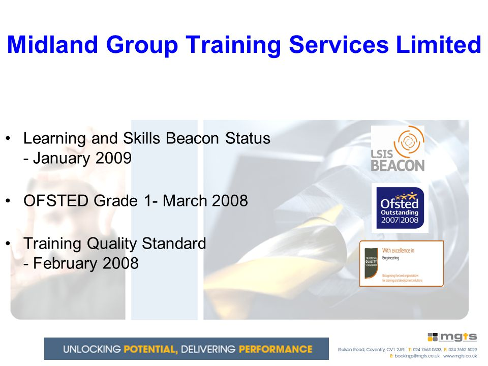 Midland Group Training Services Limited Learning and Skills Beacon Status - January 2009 OFSTED Grade 1- March 2008 Training Quality Standard - February 2008