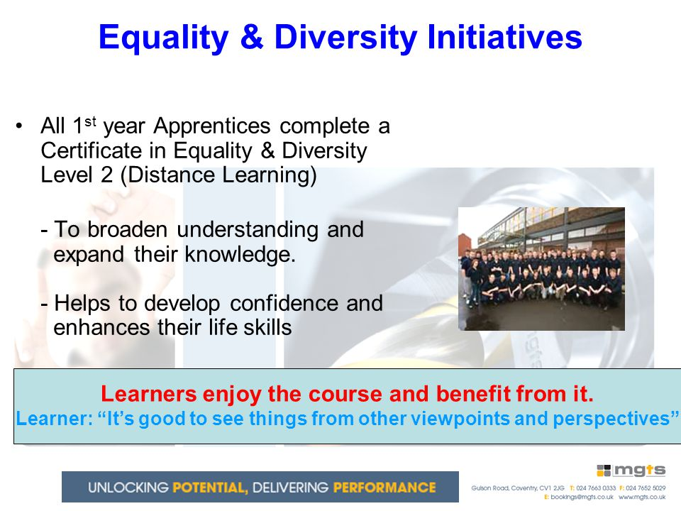 Equality & Diversity Initiatives All 1 st year Apprentices complete a Certificate in Equality & Diversity Level 2 (Distance Learning) - To broaden understanding and expand their knowledge.