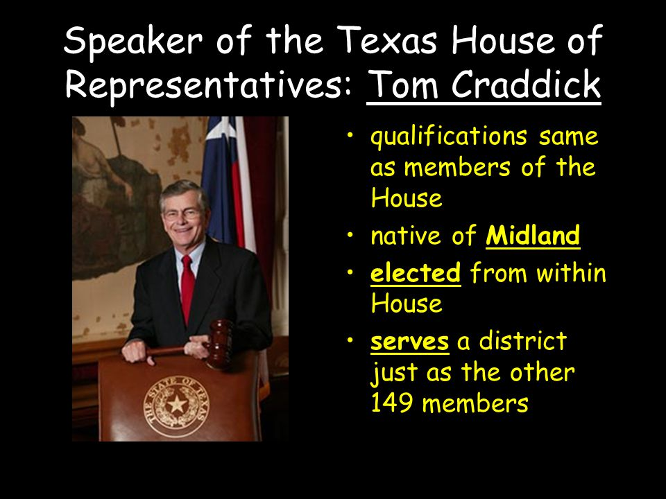 Speaker of the Texas House of Representatives: Tom Craddick qualifications same as members of the House native of Midland elected from within House serves a district just as the other 149 members