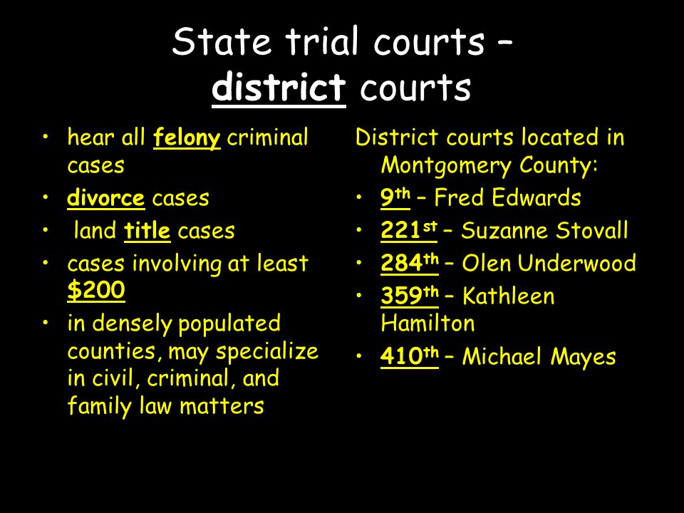 State trial courts – district courts hear all felony criminal cases divorce cases land title cases cases involving at least $200 in densely populated counties, may specialize in civil, criminal, and family law matters District courts located in Montgomery County: 9 th – Fred Edwards 221 st – Suzanne Stovall 284 th – Olen Underwood 359 th – Kathleen Hamilton 410 th – Michael Mayes