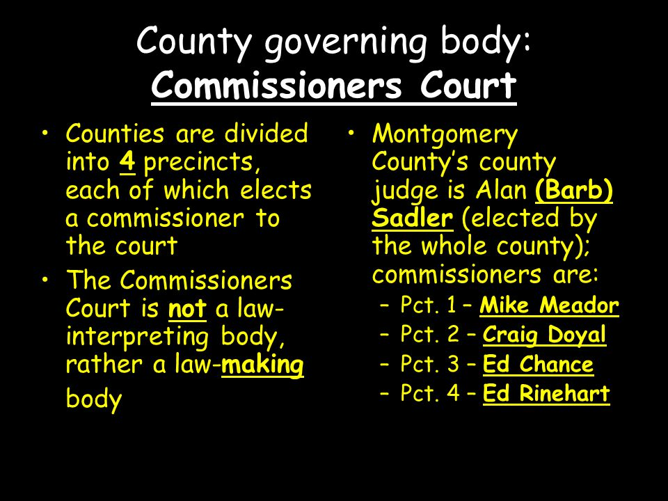 County governing body: Commissioners Court Counties are divided into 4 precincts, each of which elects a commissioner to the court The Commissioners Court is not a law- interpreting body, rather a law-making body Montgomery County's county judge is Alan (Barb) Sadler (elected by the whole county); commissioners are: –Pct.