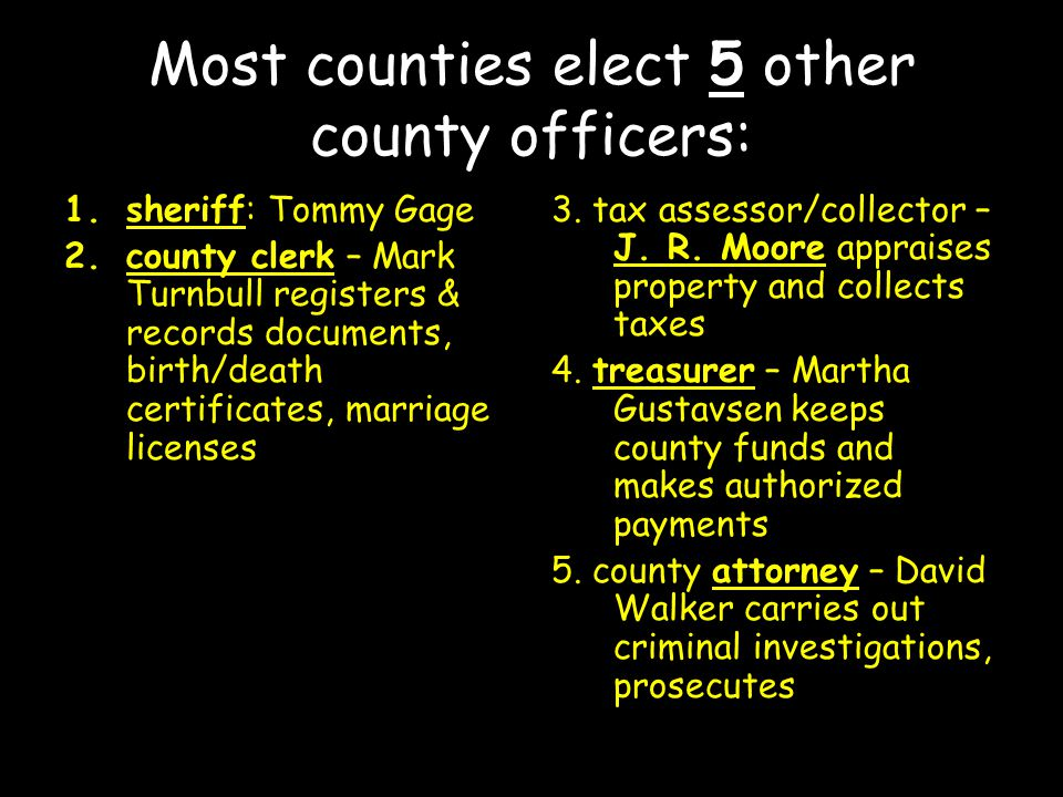 Most counties elect 5 other county officers: 1.sheriff: Tommy Gage 2.county clerk – Mark Turnbull registers & records documents, birth/death certificates, marriage licenses 3.