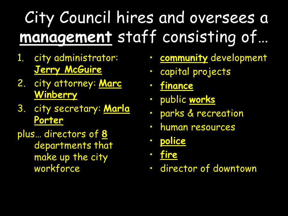 City Council hires and oversees a management staff consisting of… 1.city administrator: Jerry McGuire 2.city attorney: Marc Winberry 3.city secretary: Marla Porter plus… directors of 8 departments that make up the city workforce community development capital projects finance public works parks & recreation human resources police fire director of downtown