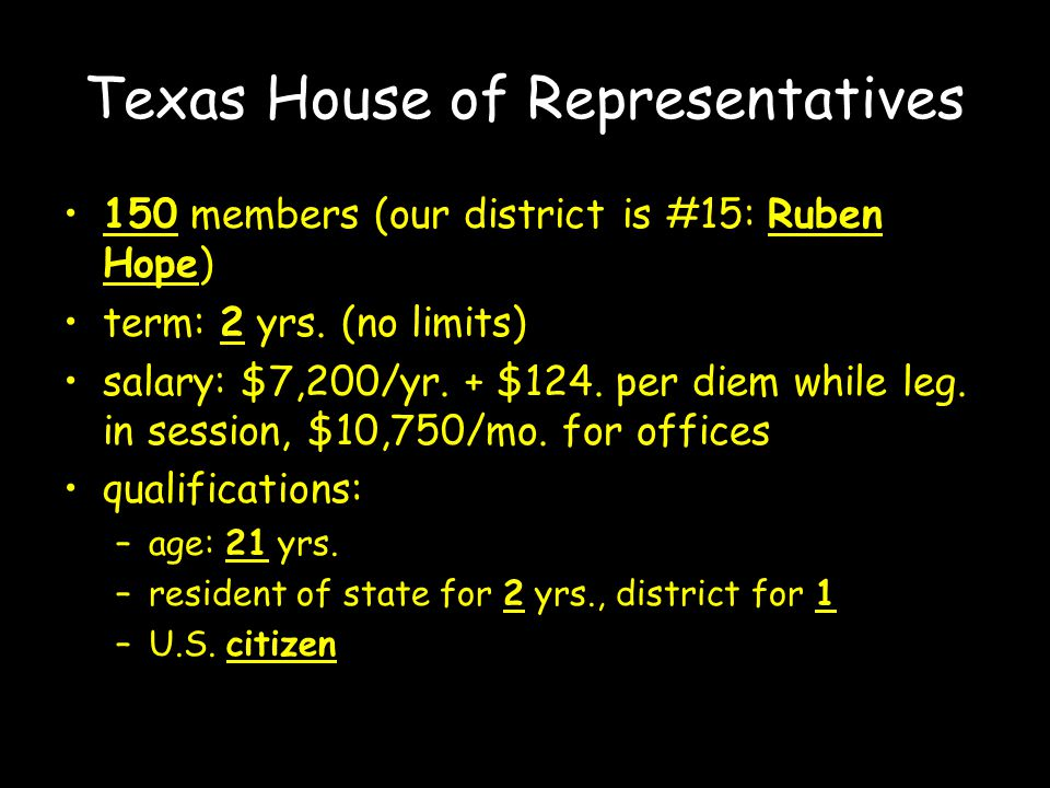 Texas House of Representatives 150 members (our district is #15: Ruben Hope) term: 2 yrs.