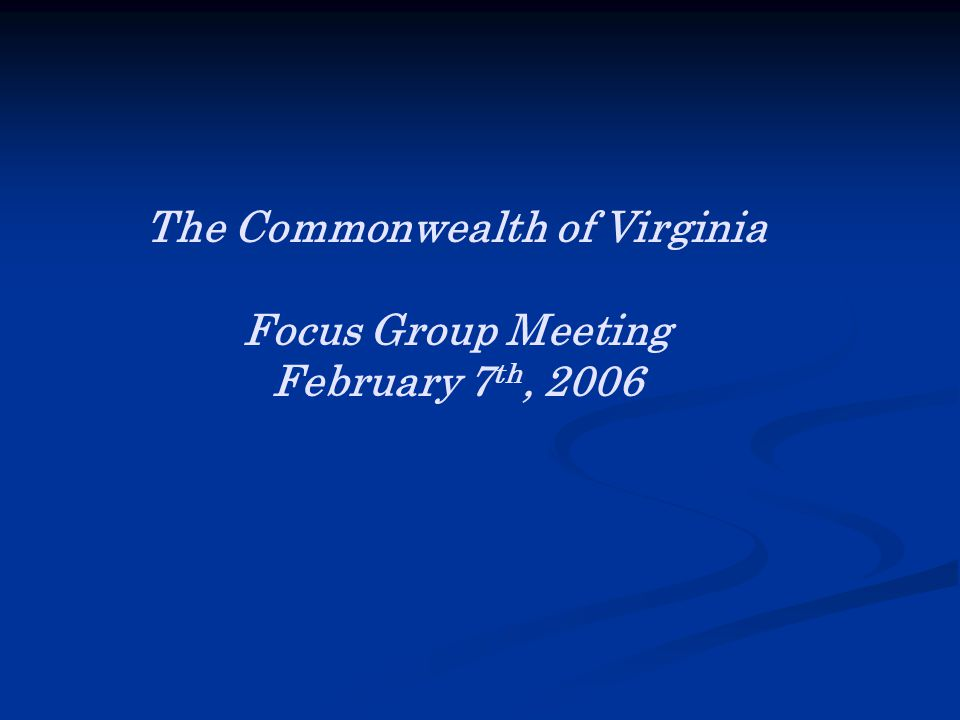 The Commonwealth of Virginia Focus Group Meeting February 7 th, 2006