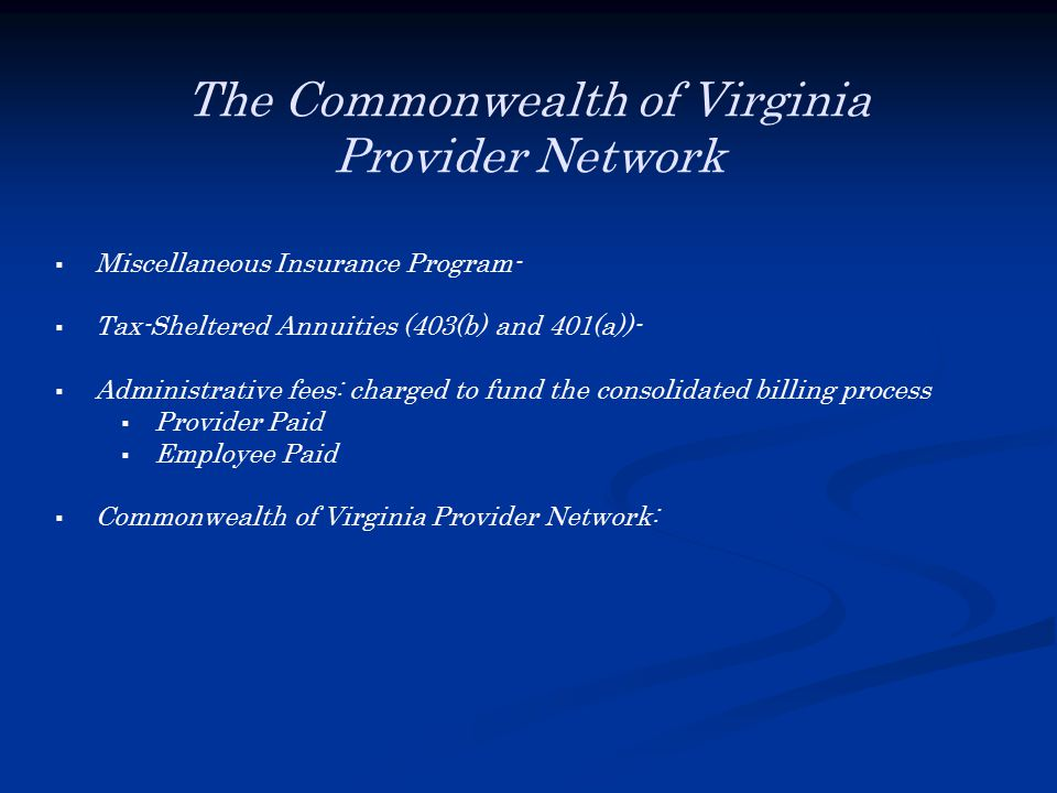 The Commonwealth of Virginia Provider Network  Miscellaneous Insurance Program-  Tax-Sheltered Annuities (403(b) and 401(a))-  Administrative fees: charged to fund the consolidated billing process  Provider Paid  Employee Paid  Commonwealth of Virginia Provider Network: