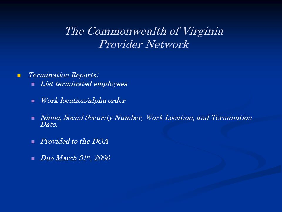 The Commonwealth of Virginia Provider Network Termination Reports: List terminated employees Work location/alpha order Name, Social Security Number, Work Location, and Termination Date.