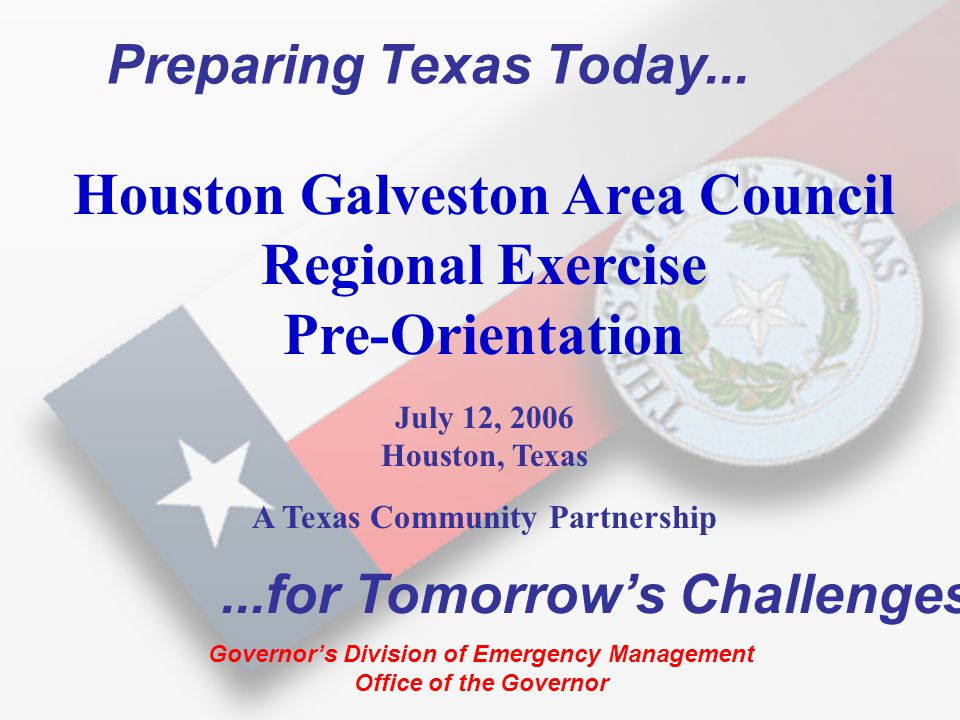Exercise Requirements to Be Incorporated TXDOT HMEP (hazmat preparedness) Nuclear/Radiation (NRC/FEMA/DOE/DSHS) TAHC (Animal Health) DSHS (small animals) Parks and Wildlife (wild animals) Hurricane Exercises School exercises TX ANG (6 th CST) DOD ODP EMPG GDEM standards PANTEX (DOE) FAA airport requirements Sea Port requirements/USCG Border Patrol EPA/TCEQ (border exercises) Cyber Security where applicable