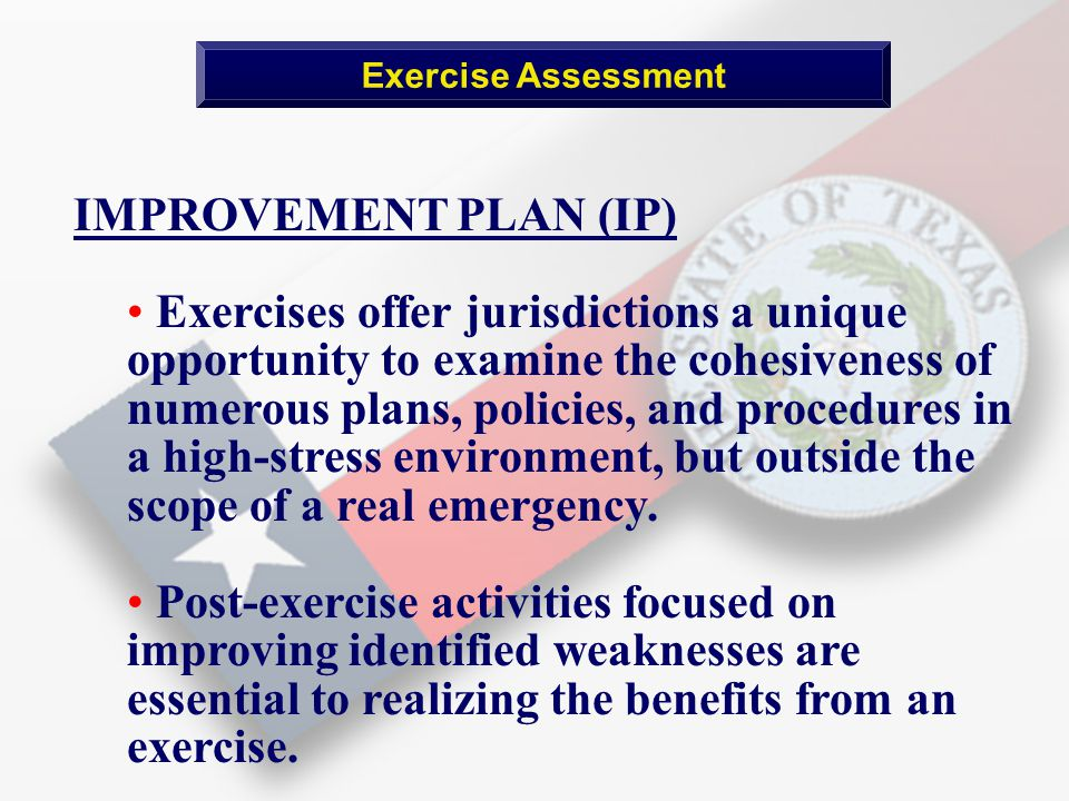 Exercise Assessment IMPROVEMENT PLAN (IP) Exercises offer jurisdictions a unique opportunity to examine the cohesiveness of numerous plans, policies, and procedures in a high-stress environment, but outside the scope of a real emergency.