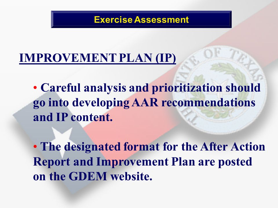 Exercise Assessment IMPROVEMENT PLAN (IP) Careful analysis and prioritization should go into developing AAR recommendations and IP content.