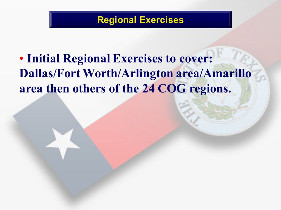 Initial Regional Exercises to cover: Dallas/Fort Worth/Arlington area/Amarillo area then others of the 24 COG regions.