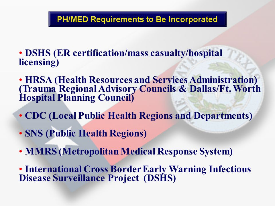 PH/MED Requirements to Be Incorporated DSHS (ER certification/mass casualty/hospital licensing) HRSA (Health Resources and Services Administration) (Trauma Regional Advisory Councils & Dallas/Ft.