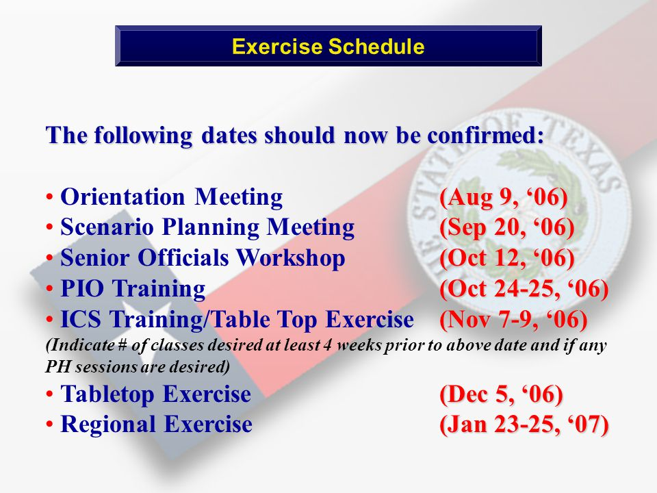 Exercise Schedule The following dates should now be confirmed: (Aug 9, '06) Orientation Meeting (Aug 9, '06) (Sep 20, '06) Scenario Planning Meeting (Sep 20, '06) (Oct 12, '06) Senior Officials Workshop (Oct 12, '06) Oct 24-25, '06) PIO Training (Oct 24-25, '06) (Nov 7-9, '06) ICS Training/Table Top Exercise(Nov 7-9, '06) (Indicate # of classes desired at least 4 weeks prior to above date and if any PH sessions are desired) (Dec 5, '06) Tabletop Exercise (Dec 5, '06) (Jan 23-25, '07) Regional Exercise (Jan 23-25, '07)